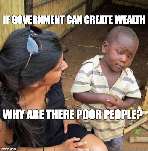 POOR KID | IF GOVERNMENT CAN CREATE WEALTH WHY ARE THERE POOR PEOPLE? | image tagged in poor kid,government,economics,keynesian,wealth,inflation | made w/ Imgflip meme maker