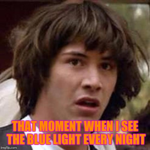 Conspiracy Keanu Meme | THAT MOMENT WHEN I SEE THE BLUE LIGHT EVERY NIGHT | image tagged in memes,conspiracy keanu | made w/ Imgflip meme maker