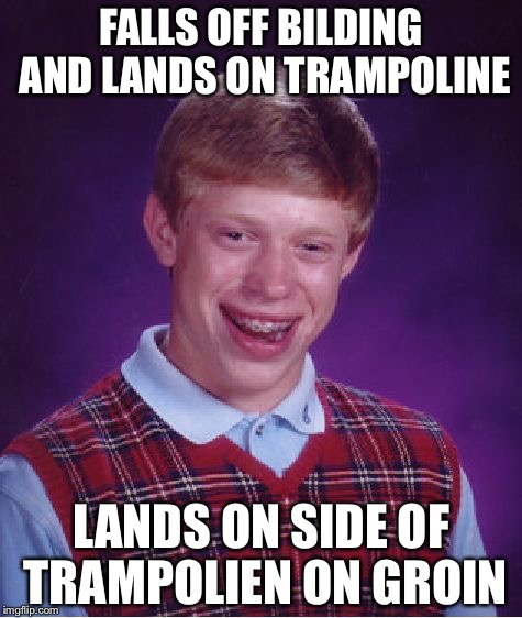 Bad Luck Brian Meme | FALLS OFF BILDING AND LANDS ON TRAMPOLINE LANDS ON SIDE OF TRAMPOLIEN ON GROIN | image tagged in memes,bad luck brian | made w/ Imgflip meme maker