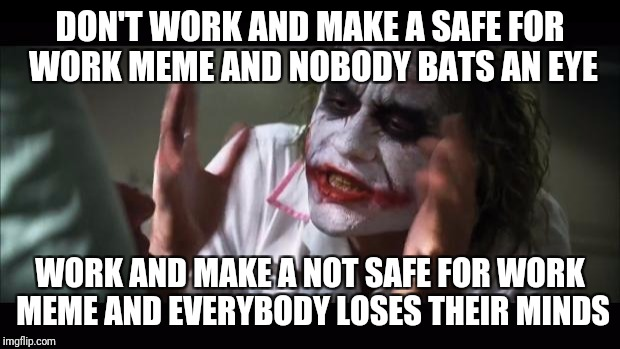 And everybody loses their minds Meme | DON'T WORK AND MAKE A SAFE FOR WORK MEME AND NOBODY BATS AN EYE WORK AND MAKE A NOT SAFE FOR WORK MEME AND EVERYBODY LOSES THEIR MINDS | image tagged in memes,and everybody loses their minds | made w/ Imgflip meme maker