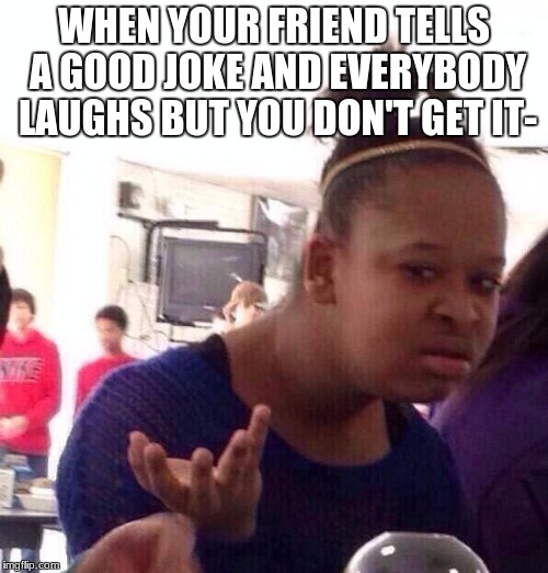 Black Girl Wat Meme | WHEN YOUR FRIEND TELLS A GOOD JOKE AND EVERYBODY LAUGHS BUT YOU DON'T GET IT- | image tagged in memes,black girl wat | made w/ Imgflip meme maker