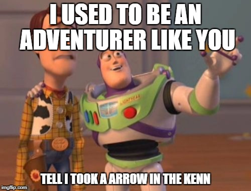X, X Everywhere Meme | I USED TO BE AN ADVENTURER LIKE YOU TELL I TOOK A ARROW IN THE KENN | image tagged in memes,x,x everywhere,x x everywhere | made w/ Imgflip meme maker
