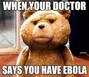 TED Meme | WHEN YOUR DOCTOR SAYS YOU HAVE EBOLA | image tagged in memes,ted | made w/ Imgflip meme maker