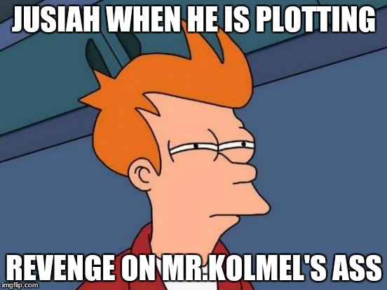 Futurama Fry Meme | JUSIAH WHEN HE IS PLOTTING REVENGE ON MR.KOLMEL'S ASS | image tagged in memes,futurama fry | made w/ Imgflip meme maker