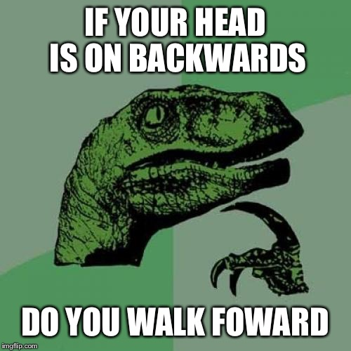 Philosoraptor Meme | IF YOUR HEAD IS ON BACKWARDS DO YOU WALK FOWARD | image tagged in memes,philosoraptor | made w/ Imgflip meme maker