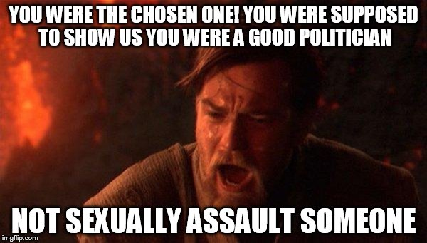 You Were The Chosen One (Star Wars) | YOU WERE THE CHOSEN ONE! YOU WERE SUPPOSED TO SHOW US YOU WERE A GOOD POLITICIAN NOT SEXUALLY ASSAULT SOMEONE | image tagged in memes,you were the chosen one star wars,AdviceAnimals | made w/ Imgflip meme maker
