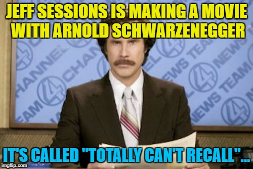 "Little bit of politics... :) | JEFF SESSIONS IS MAKING A MOVIE WITH ARNOLD SCHWARZENEGGER IT'S CALLED ""TOTALLY CAN'T RECALL""... 
