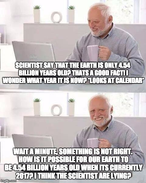 "When you realise the earth is 4.54 billion years old and its 2017 but you dont know the term ""BC"" 