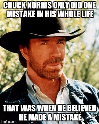 Chuck Norris is THE Superhero! Superhero week, a Pipe_Picasso and Madolite Event Nov 12-18 | CHUCK NORRIS ONLY DID ONE MISTAKE IN HIS WHOLE LIFE THAT WAS WHEN HE BELIEVED HE MADE A MISTAKE | image tagged in memes,chuck norris,pipe_picasso,superhero week,lol so funny,truth | made w/ Imgflip meme maker