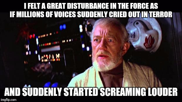 obi wan million voices | I FELT A GREAT DISTURBANCE IN THE FORCE AS IF MILLIONS OF VOICES SUDDENLY CRIED OUT IN TERROR AND SUDDENLY STARTED SCREAMING LOUDER | image tagged in obi wan million voices,gaming | made w/ Imgflip meme maker