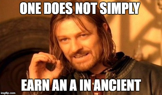 One Does Not Simply Meme | ONE DOES NOT SIMPLY EARN AN A IN ANCIENT | image tagged in memes,one does not simply | made w/ Imgflip meme maker