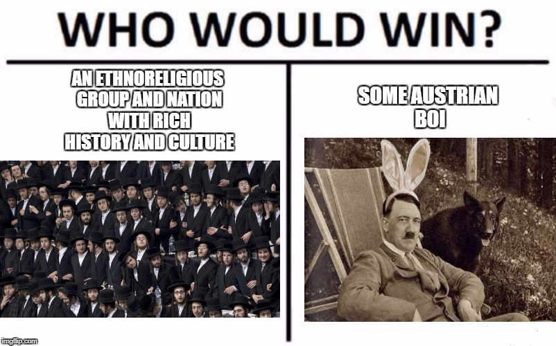 Who Would Win? Meme | AN ETHNORELIGIOUS GROUP AND NATION WITH RICH HISTORY AND CULTURE SOME AUSTRIAN BOI | image tagged in who would win,hitler,jews,memes | made w/ Imgflip meme maker