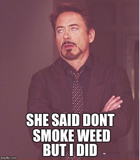 Face You Make Robert Downey Jr Meme | SHE SAID DONT SMOKE WEED BUT I DID | image tagged in memes,face you make robert downey jr | made w/ Imgflip meme maker