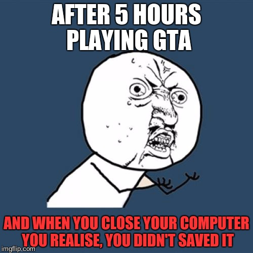 Y U No Meme | AFTER 5 HOURS PLAYING GTA AND WHEN YOU CLOSE YOUR COMPUTER YOU REALISE, YOU DIDN'T SAVED IT | image tagged in memes,y u no | made w/ Imgflip meme maker