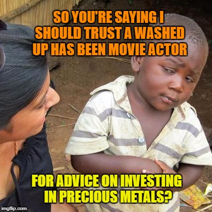 Sounds fishy to me. |  SO YOU'RE SAYING I SHOULD TRUST A WASHED UP HAS BEEN MOVIE ACTOR; FOR ADVICE ON INVESTING IN PRECIOUS METALS? | image tagged in memes,third world skeptical kid,precious,metal,retirement,investing | made w/ Imgflip meme maker