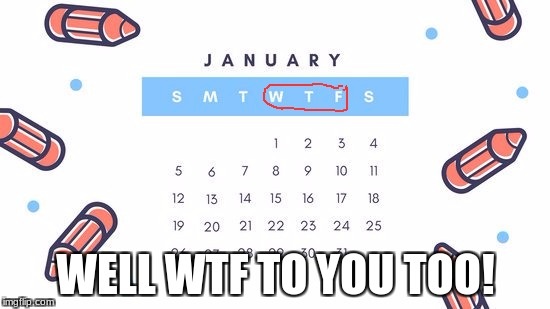 Did anyone else notice this? | WELL WTF TO YOU TOO! | image tagged in memes,wtf,calander,funny,seriously,ironic | made w/ Imgflip meme maker