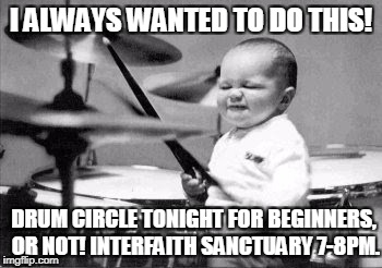 I ALWAYS WANTED TO DO THIS! DRUM CIRCLE TONIGHT FOR BEGINNERS, OR NOT! INTERFAITH SANCTUARY 7-8PM. | image tagged in drum baby | made w/ Imgflip meme maker