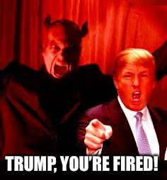 Donald Trump and Satan | TRUMP, YOU'RE FIRED! | image tagged in donald trump and satan | made w/ Imgflip meme maker