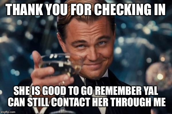Leonardo Dicaprio Cheers Meme | THANK YOU FOR CHECKING IN SHE IS GOOD TO GO REMEMBER YAL CAN STILL CONTACT HER THROUGH ME | image tagged in memes,leonardo dicaprio cheers | made w/ Imgflip meme maker