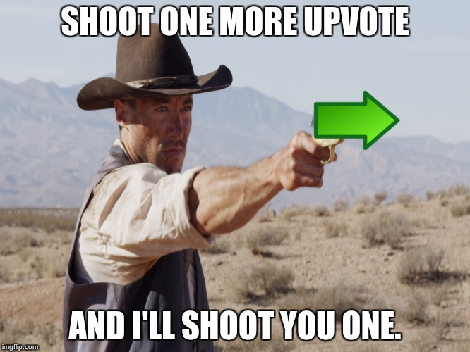 SHOOT ONE MORE UPVOTE AND I'LL SHOOT YOU ONE. | made w/ Imgflip meme maker