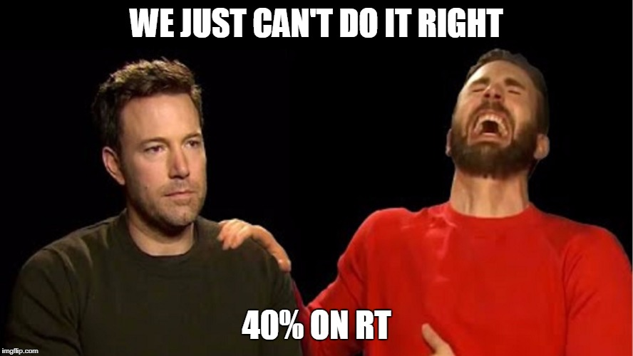 Marvel Fanboy Happiness |  WE JUST CAN'T DO IT RIGHT; 40% ON RT | image tagged in ben affleck,superhero week | made w/ Imgflip meme maker