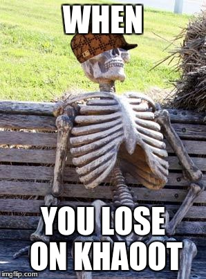 Waiting Skeleton Meme | WHEN YOU LOSE ON KHAOOT | image tagged in memes,waiting skeleton,scumbag | made w/ Imgflip meme maker