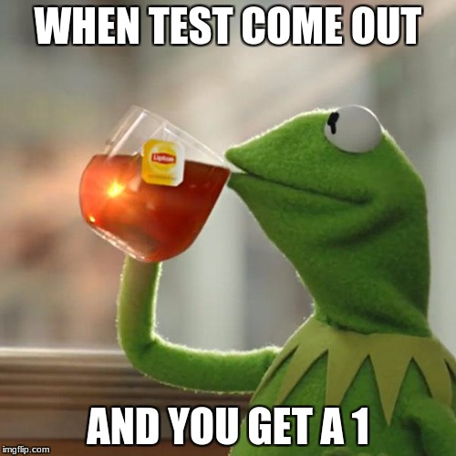But Thats None Of My Business Meme | WHEN TEST COME OUT AND YOU GET A 1 | image tagged in memes,but thats none of my business,kermit the frog | made w/ Imgflip meme maker