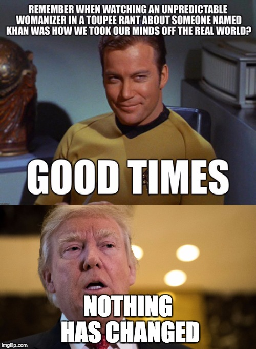 NOTHING HAS CHANGED | image tagged in captain kirk,donald trump | made w/ Imgflip meme maker