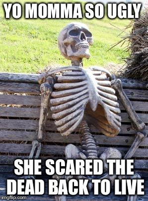 Waiting Skeleton Meme | YO MOMMA SO UGLY SHE SCARED THE DEAD BACK TO LIVE | image tagged in memes,waiting skeleton | made w/ Imgflip meme maker