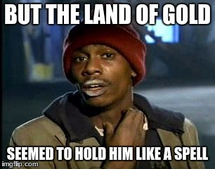 Y'all Got Any More Of That Meme | BUT THE LAND OF GOLD SEEMED TO HOLD HIM LIKE A SPELL | image tagged in memes,yall got any more of | made w/ Imgflip meme maker