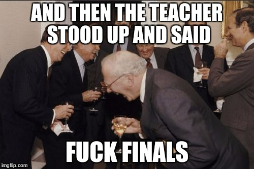 Laughing Men In Suits Meme | AND THEN THE TEACHER STOOD UP AND SAID F**K FINALS | image tagged in memes,laughing men in suits | made w/ Imgflip meme maker