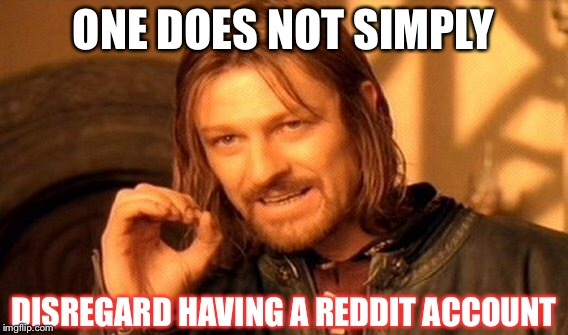 One Does Not Simply Meme | ONE DOES NOT SIMPLY DISREGARD HAVING A REDDIT ACCOUNT | image tagged in memes,one does not simply | made w/ Imgflip meme maker