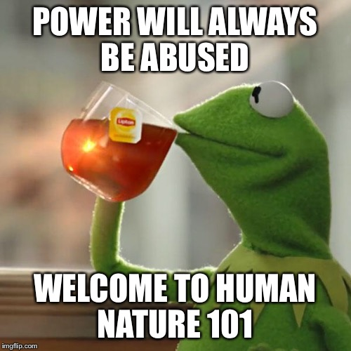 But Thats None Of My Business Meme | POWER WILL ALWAYS BE ABUSED WELCOME TO HUMAN NATURE 101 | image tagged in memes,but thats none of my business,kermit the frog | made w/ Imgflip meme maker