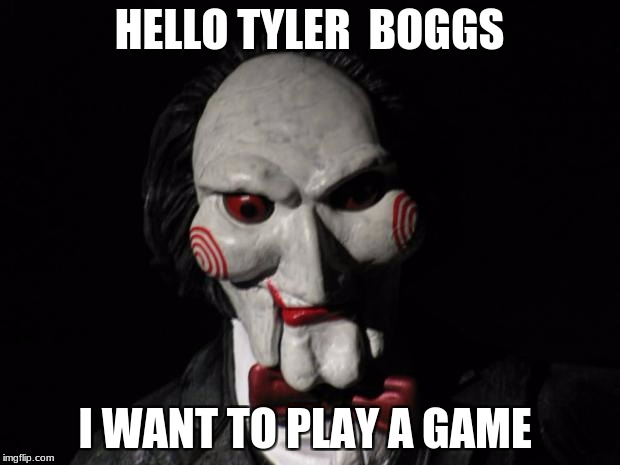 I want to play a game | HELLO TYLER  BOGGS I WANT TO PLAY A GAME | image tagged in i want to play a game | made w/ Imgflip meme maker