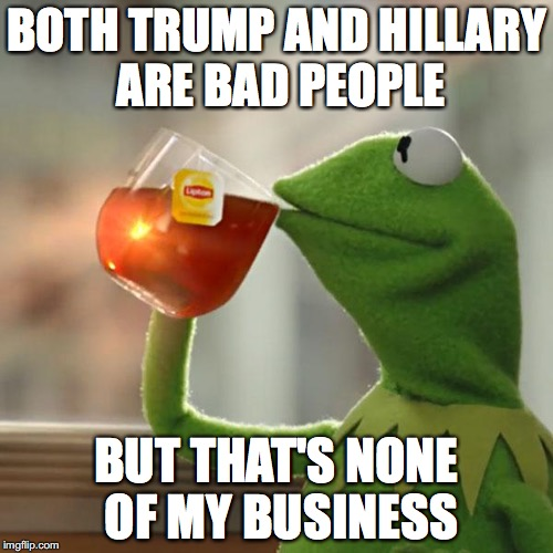 But Thats None Of My Business Meme | BOTH TRUMP AND HILLARY ARE BAD PEOPLE BUT THAT'S NONE OF MY BUSINESS | image tagged in memes,but thats none of my business,kermit the frog | made w/ Imgflip meme maker