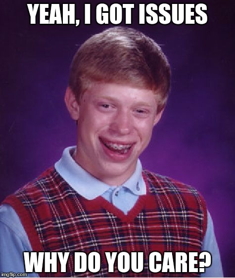 Bad Luck Brian Meme | YEAH, I GOT ISSUES WHY DO YOU CARE? | image tagged in memes,bad luck brian | made w/ Imgflip meme maker
