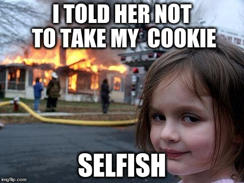 Disaster Girl Meme | I TOLD HER NOT TO TAKE MY  COOKIE SELFISH | image tagged in memes,disaster girl | made w/ Imgflip meme maker