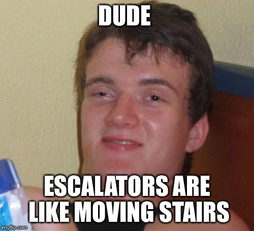 10 Guy Meme | DUDE ESCALATORS ARE LIKE MOVING STAIRS | image tagged in memes,10 guy | made w/ Imgflip meme maker
