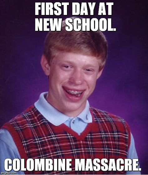 Bad Luck Brian Meme | FIRST DAY AT NEW SCHOOL. COLOMBINE MASSACRE. | image tagged in memes,bad luck brian | made w/ Imgflip meme maker