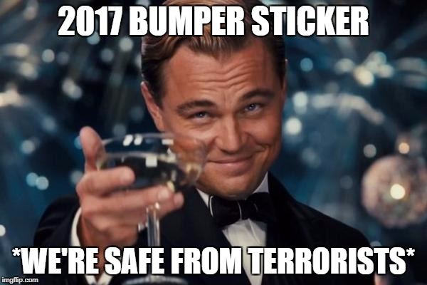 Leonardo Dicaprio Cheers Meme | 2017 BUMPER STICKER *WE'RE SAFE FROM TERRORISTS* | image tagged in memes,leonardo dicaprio cheers | made w/ Imgflip meme maker