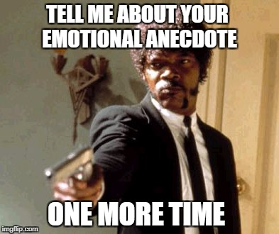 Emotional anecdote | TELL ME ABOUT YOUR EMOTIONAL ANECDOTE ONE MORE TIME | image tagged in memes,say that again i dare you,emotions,demotivationals,pseudoscience | made w/ Imgflip meme maker