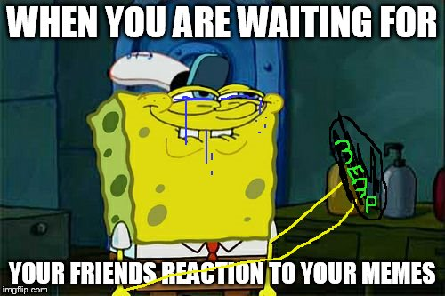 Dont You Squidward Meme | WHEN YOU ARE WAITING FOR YOUR FRIENDS REACTION TO YOUR MEMES | image tagged in memes,dont you squidward | made w/ Imgflip meme maker