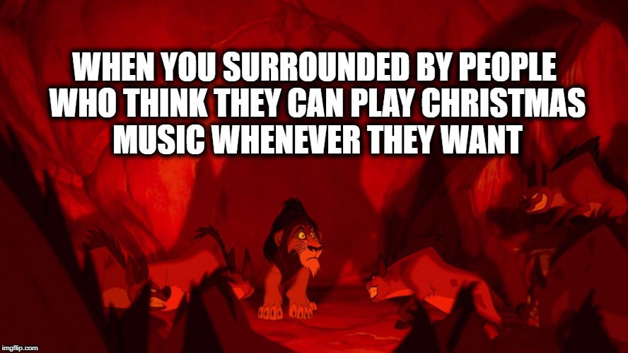 Too Early For Christmas Music | WHEN YOU SURROUNDED BY PEOPLE WHO THINK THEY CAN PLAY CHRISTMAS MUSIC WHENEVER THEY WANT | image tagged in xmasmusic,scar,lionking,surrounded,christmas,music | made w/ Imgflip meme maker