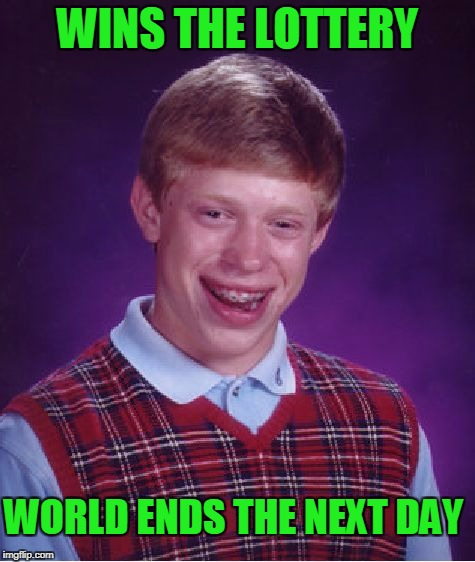 Bad Luck Brian Meme | WINS THE LOTTERY WORLD ENDS THE NEXT DAY | image tagged in memes,bad luck brian | made w/ Imgflip meme maker