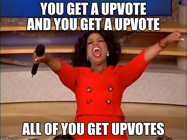 Oprah You Get A Meme | YOU GET A UPVOTE AND YOU GET A UPVOTE ALL OF YOU GET UPVOTES | image tagged in memes,oprah you get a | made w/ Imgflip meme maker