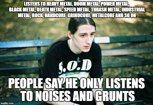 Depressed Metalhead | LISTENS TO HEAVY METAL, DOOM METAL, POWER METAL, BLACK METAL, DEATH METAL, SPEED METAL, THRASH METAL, INDUSTRIAL METAL, ROCK, HARDCORE, GRIN | image tagged in depressed metalhead | made w/ Imgflip meme maker