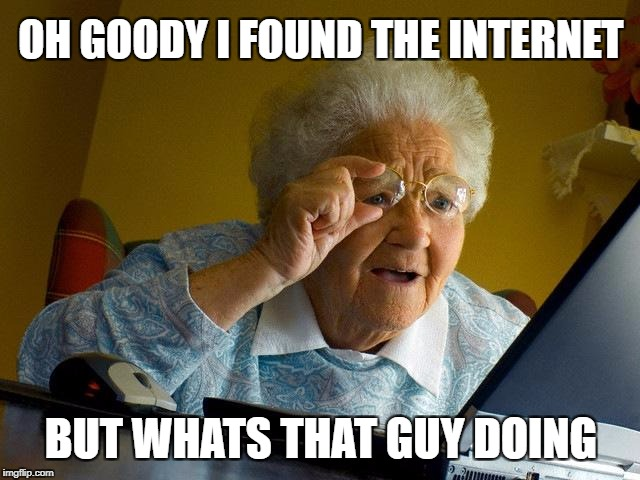 Grandma Finds The Internet Meme | OH GOODY I FOUND THE INTERNET BUT WHATS THAT GUY DOING | image tagged in memes,grandma finds the internet | made w/ Imgflip meme maker