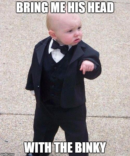 Godfather Baby |  BRING ME HIS HEAD; WITH THE BINKY | image tagged in godfather baby | made w/ Imgflip meme maker