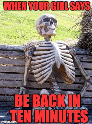 Waiting Skeleton Meme | WHEN YOUR GIRL SAYS BE BACK IN TEN MINUTES | image tagged in memes,waiting skeleton | made w/ Imgflip meme maker