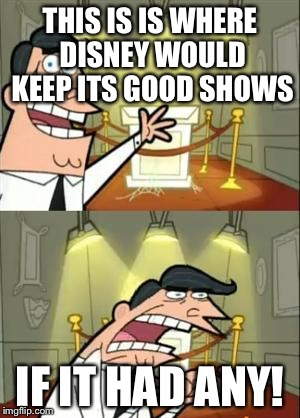 This Is Where I'd Put My Trophy If I Had One Meme | THIS IS IS WHERE DISNEY WOULD KEEP ITS GOOD SHOWS IF IT HAD ANY! | image tagged in memes,this is where i'd put my trophy if i had one | made w/ Imgflip meme maker